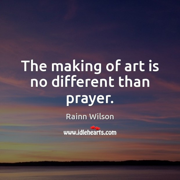 The making of art is no different than prayer. Image