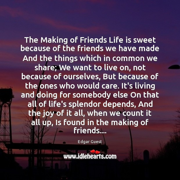 The Making of Friends Life is sweet because of the friends we Edgar Guest Picture Quote