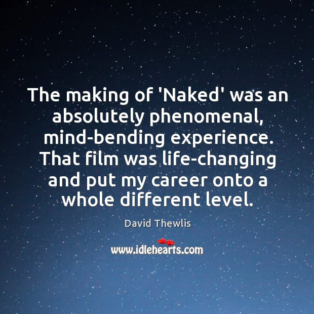 The making of 'Naked' was an absolutely phenomenal, mind-bending experience. That film David Thewlis Picture Quote