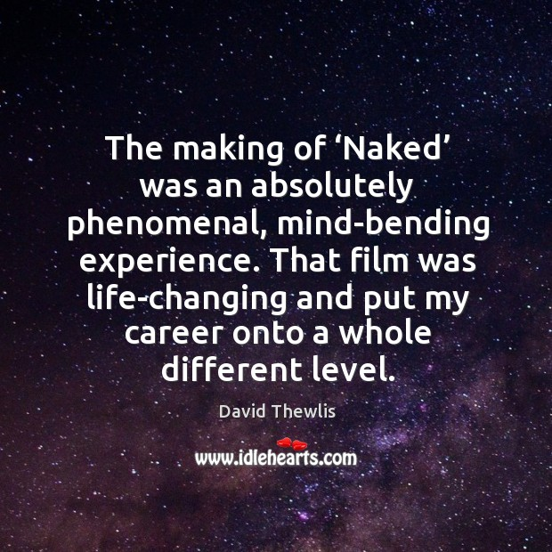 The making of 'naked' was an absolutely phenomenal, mind-bending experience. David Thewlis Picture Quote