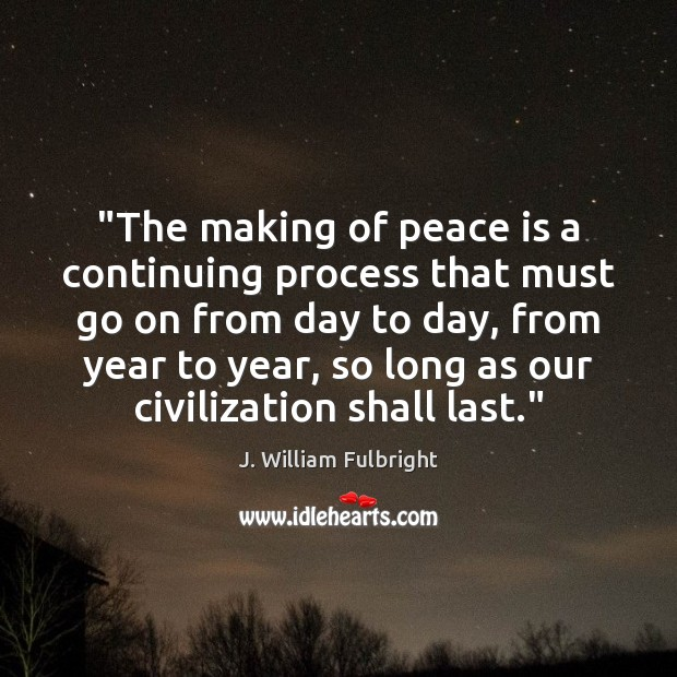 """""""The making of peace is a continuing process that must go on J. William Fulbright Picture Quote"""