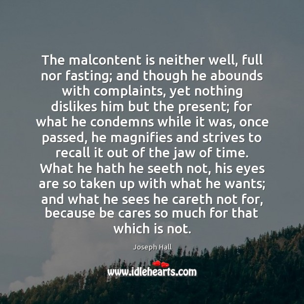 The malcontent is neither well, full nor fasting; and though he abounds Joseph Hall Picture Quote