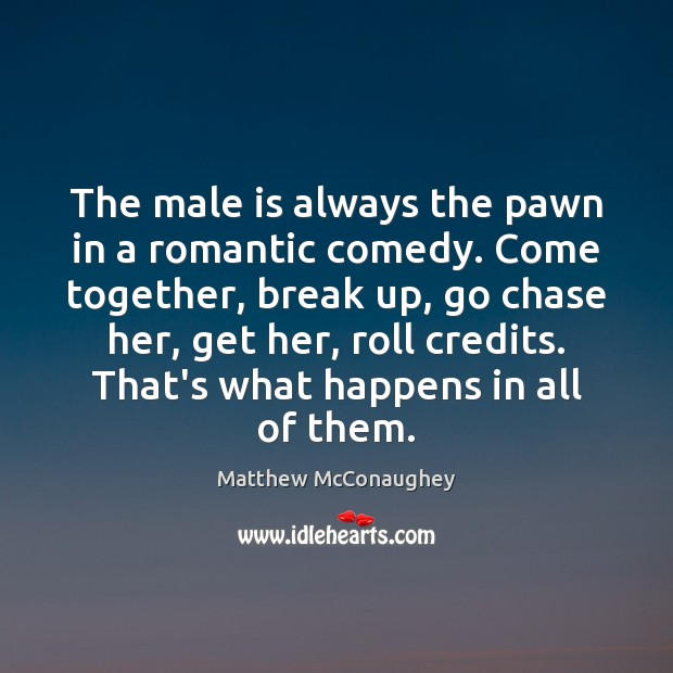 The male is always the pawn in a romantic comedy. Come together, Matthew McConaughey Picture Quote