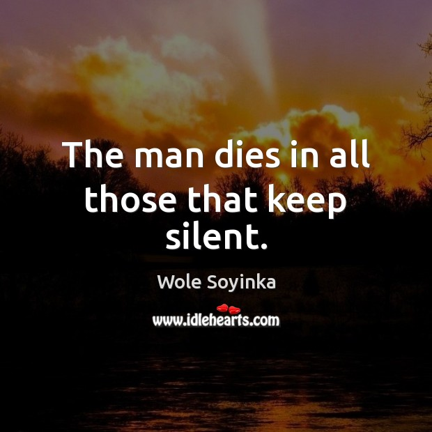 The man dies in all those that keep silent. Wole Soyinka Picture Quote