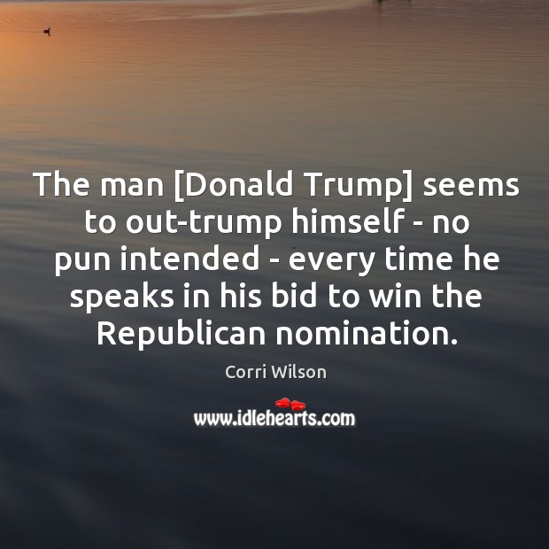 The man [Donald Trump] seems to out-trump himself – no pun intended Image