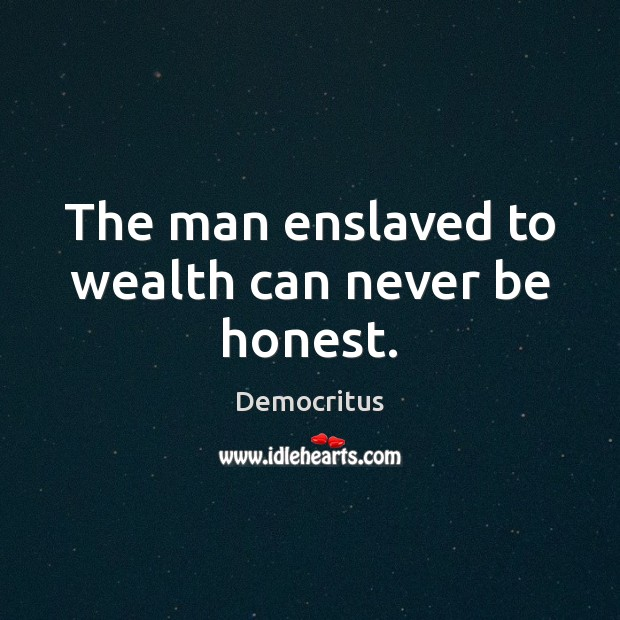 The man enslaved to wealth can never be honest. Democritus Picture Quote