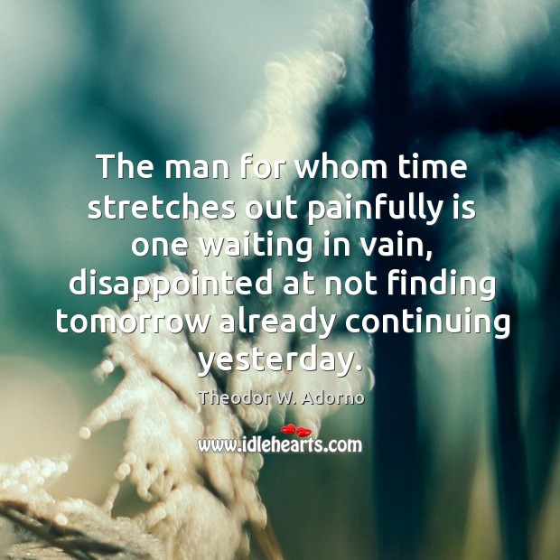 The man for whom time stretches out painfully is one waiting in vain Theodor W. Adorno Picture Quote