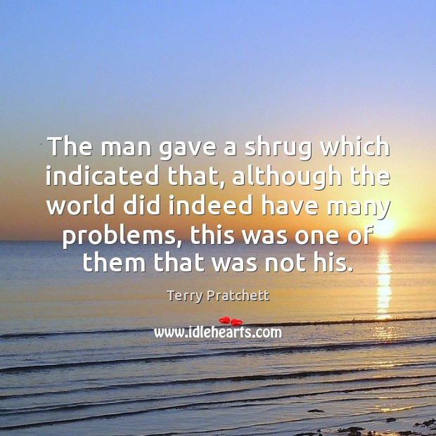 The man gave a shrug which indicated that, although the world did Terry Pratchett Picture Quote
