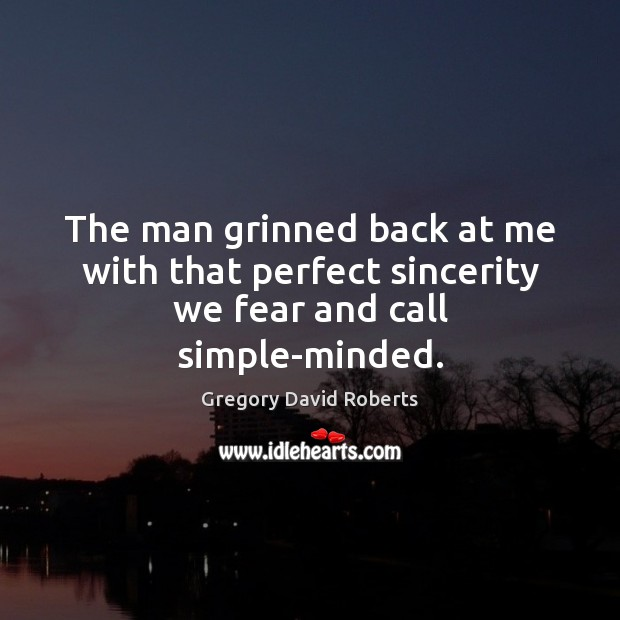 The man grinned back at me with that perfect sincerity we fear and call simple-minded. Image