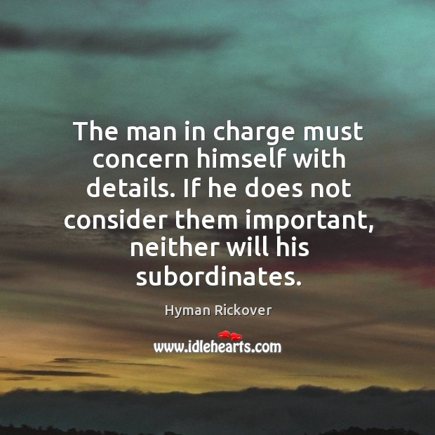 The man in charge must concern himself with details. If he does Hyman Rickover Picture Quote