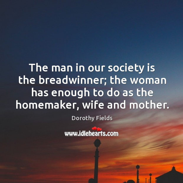 The man in our society is the breadwinner; the woman has enough to do as the homemaker, wife and mother. Dorothy Fields Picture Quote
