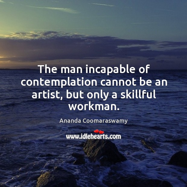 Image, The man incapable of contemplation cannot be an artist, but only a skillful workman.
