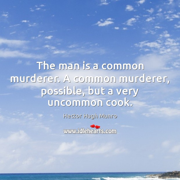The man is a common murderer. A common murderer, possible, but a very uncommon cook. Image
