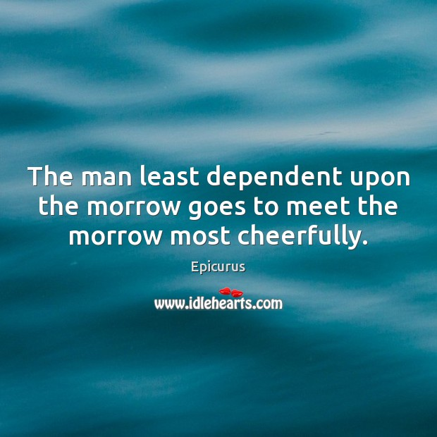 Image, The man least dependent upon the morrow goes to meet the morrow most cheerfully.
