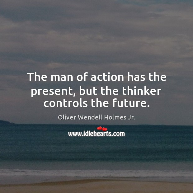 The man of action has the present, but the thinker controls the future. Image