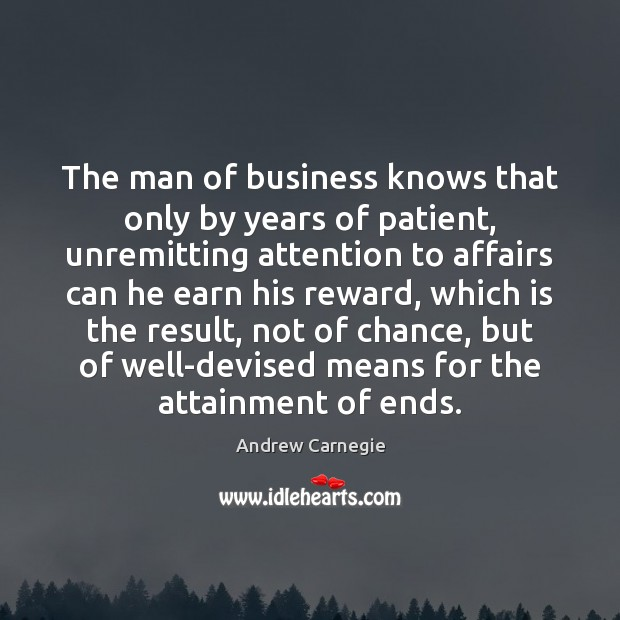 The man of business knows that only by years of patient, unremitting Andrew Carnegie Picture Quote