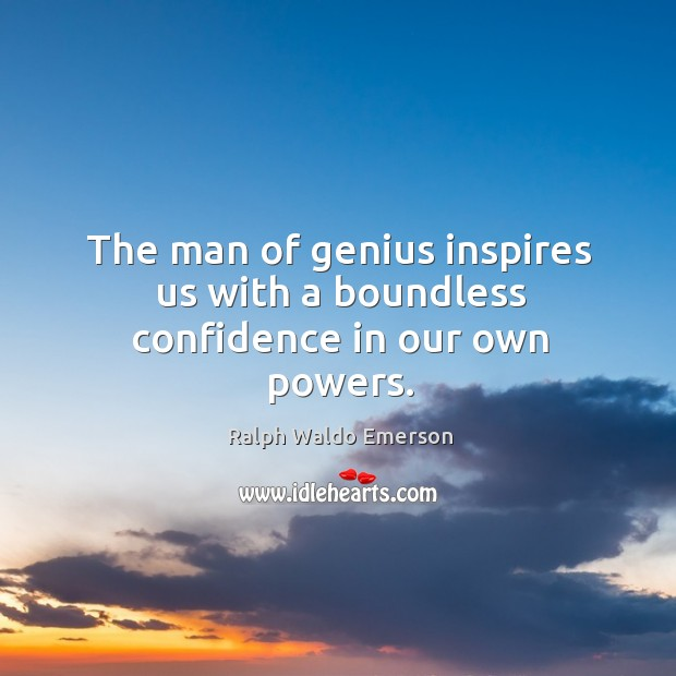 The man of genius inspires us with a boundless confidence in our own powers. Image
