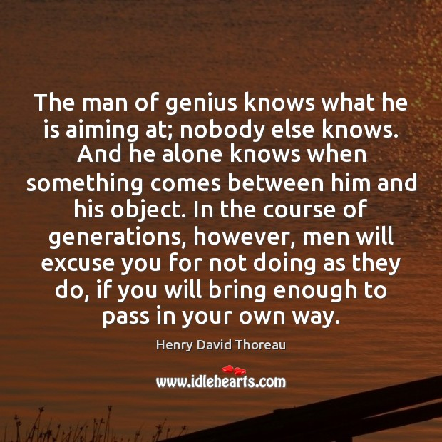 The man of genius knows what he is aiming at; nobody else Image