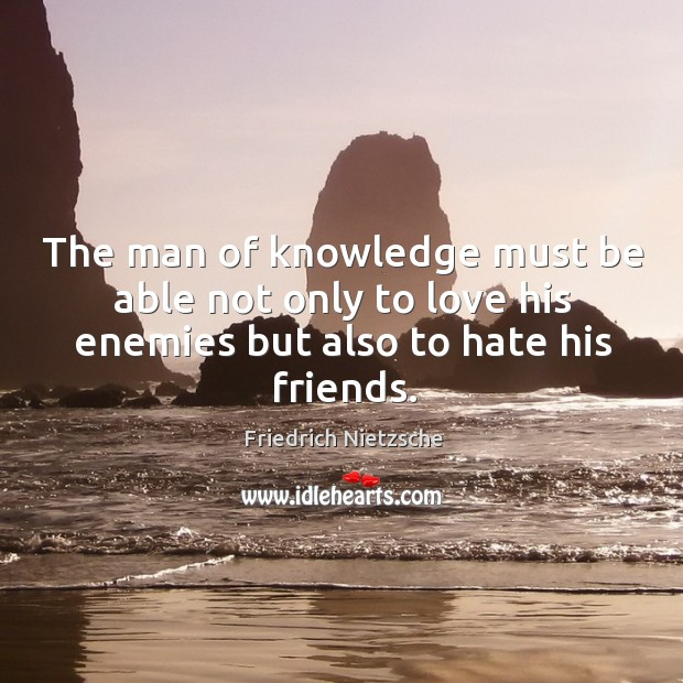 Image, The man of knowledge must be able not only to love his enemies but also to hate his friends.