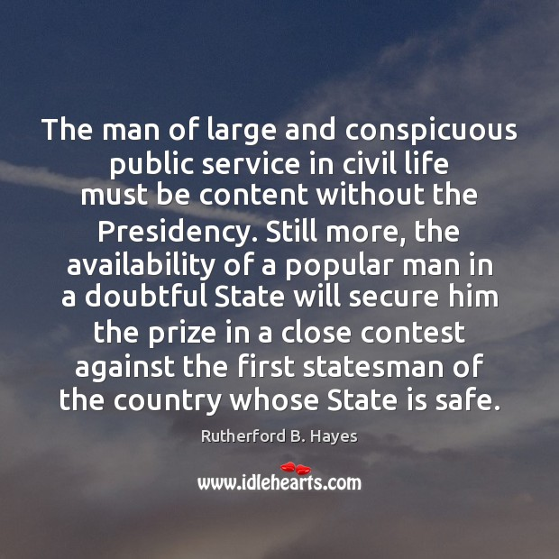 The man of large and conspicuous public service in civil life must Rutherford B. Hayes Picture Quote