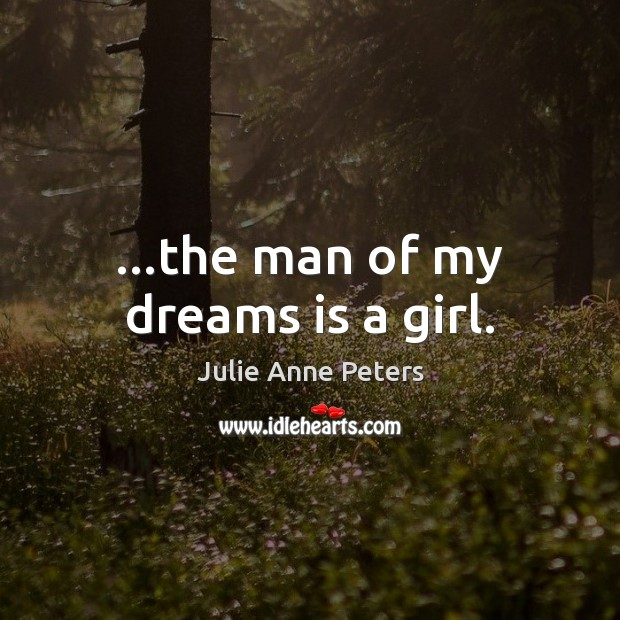 …the man of my dreams is a girl. Julie Anne Peters Picture Quote