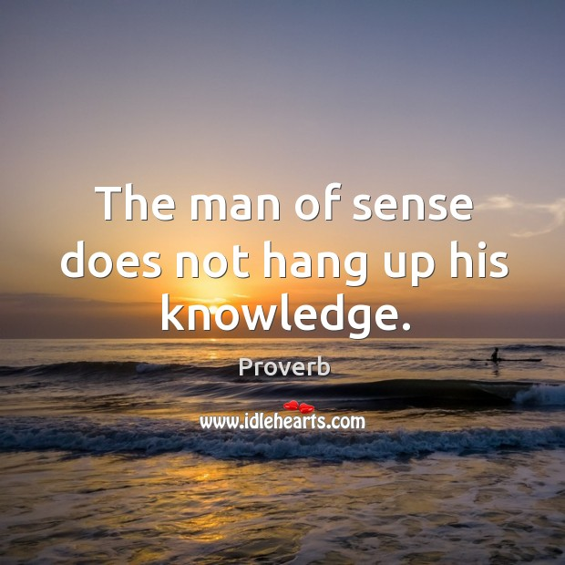The man of sense does not hang up his knowledge. Image