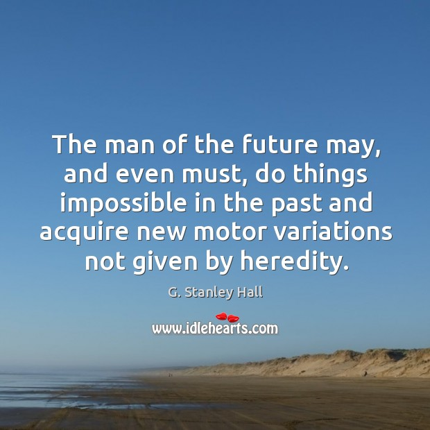 The man of the future may, and even must, do things impossible in the past and acquire Image