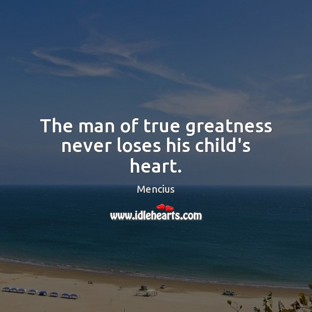The man of true greatness never loses his child's heart. Mencius Picture Quote