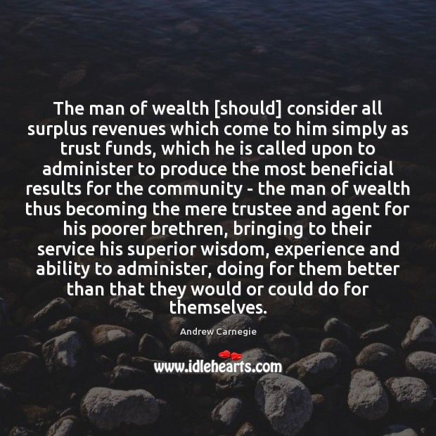 The man of wealth [should] consider all surplus revenues which come to Andrew Carnegie Picture Quote