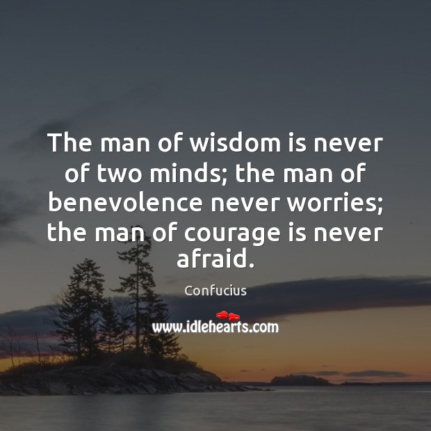 The man of wisdom is never of two minds; the man of Courage Quotes Image