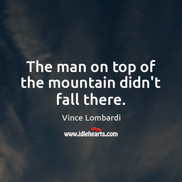 The man on top of the mountain didn't fall there. Vince Lombardi Picture Quote