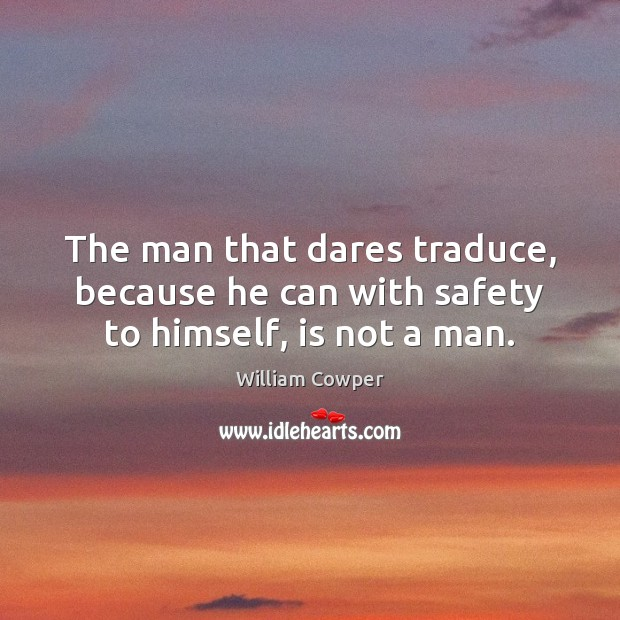 The man that dares traduce, because he can with safety to himself, is not a man. William Cowper Picture Quote