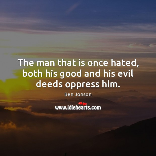 The man that is once hated, both his good and his evil deeds oppress him. Image