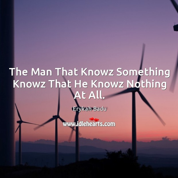 Image, The Man That Knowz Something Knowz That He Knowz Nothing At All.