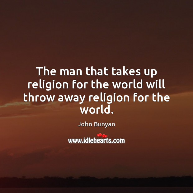 The man that takes up religion for the world will throw away religion for the world. John Bunyan Picture Quote