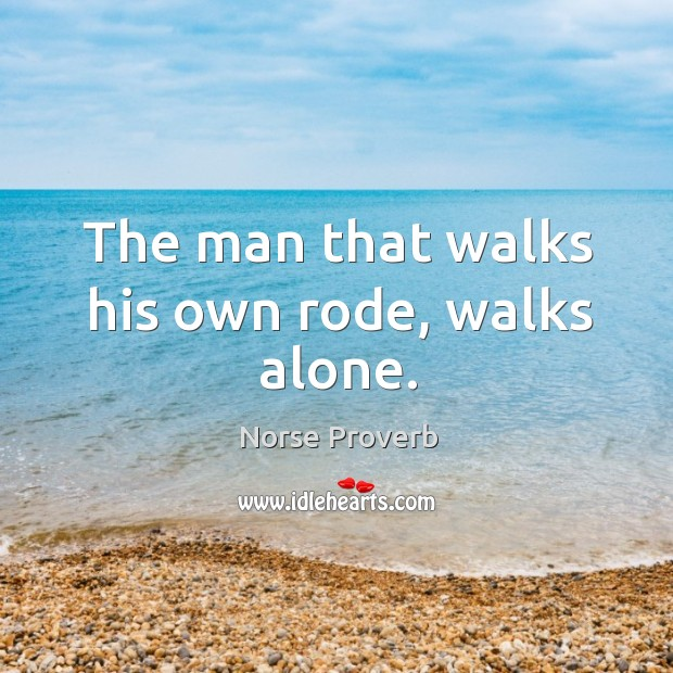 The man that walks his own rode, walks alone. Norse Proverbs Image