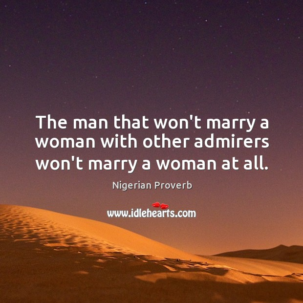 The man that won't marry a woman with other admirers won't marry a woman at all. Nigerian Proverbs Image