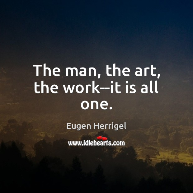 The man, the art, the work–it is all one. Eugen Herrigel Picture Quote