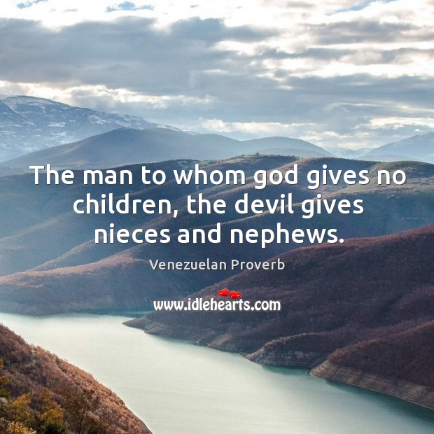 The man to whom God gives no children, the devil gives nieces and nephews. Venezuelan Proverbs Image