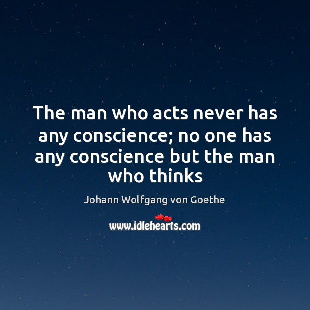 The man who acts never has any conscience; no one has any Image