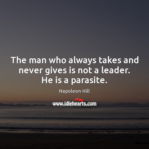 The man who always takes and never gives is not a leader. He is a parasite. Image