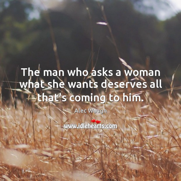 Image, The man who asks a woman what she wants deserves all that's coming to him.