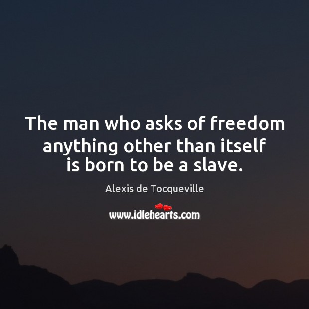 The man who asks of freedom anything other than itself is born to be a slave. Image