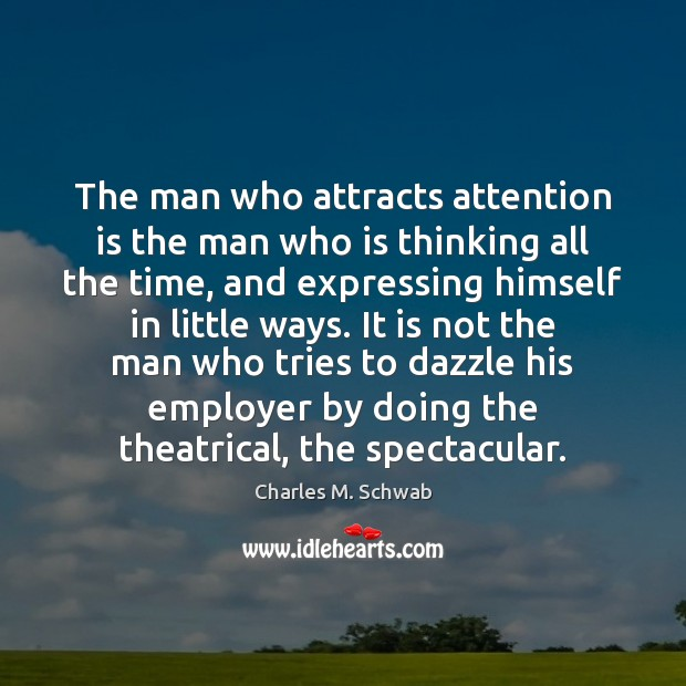 The man who attracts attention is the man who is thinking all Charles M. Schwab Picture Quote