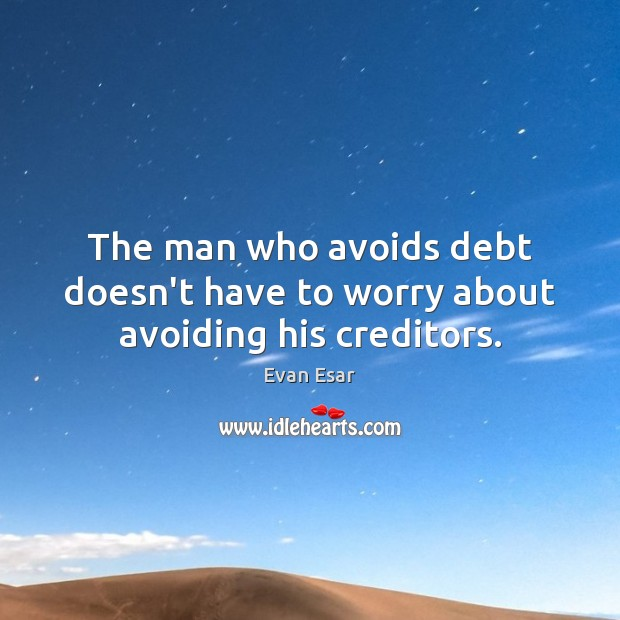 The man who avoids debt doesn't have to worry about avoiding his creditors. Evan Esar Picture Quote