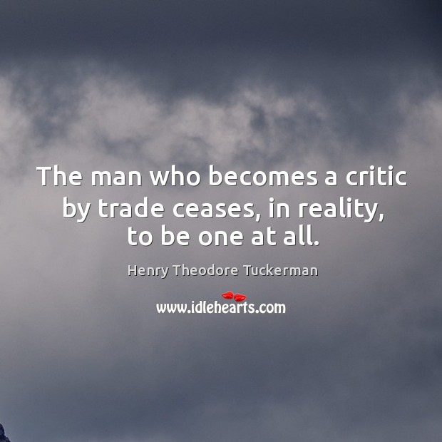 The man who becomes a critic by trade ceases, in reality, to be one at all. Henry Theodore Tuckerman Picture Quote