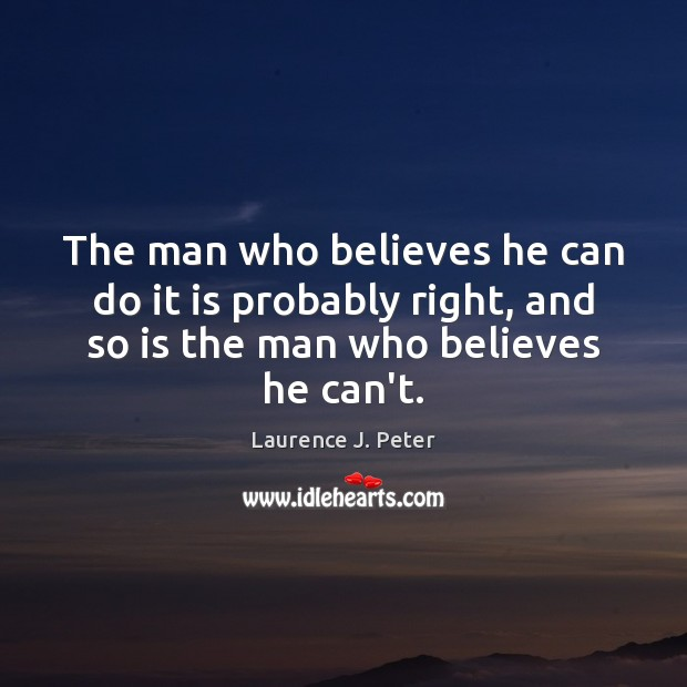 The man who believes he can do it is probably right, and Laurence J. Peter Picture Quote