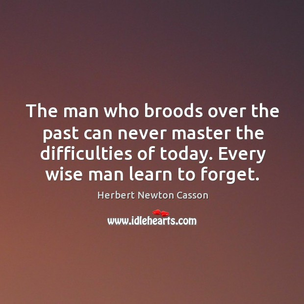 The man who broods over the past can never master the difficulties Herbert Newton Casson Picture Quote