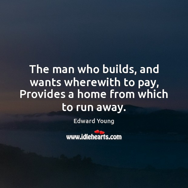 The man who builds, and wants wherewith to pay, Provides a home from which to run away. Image