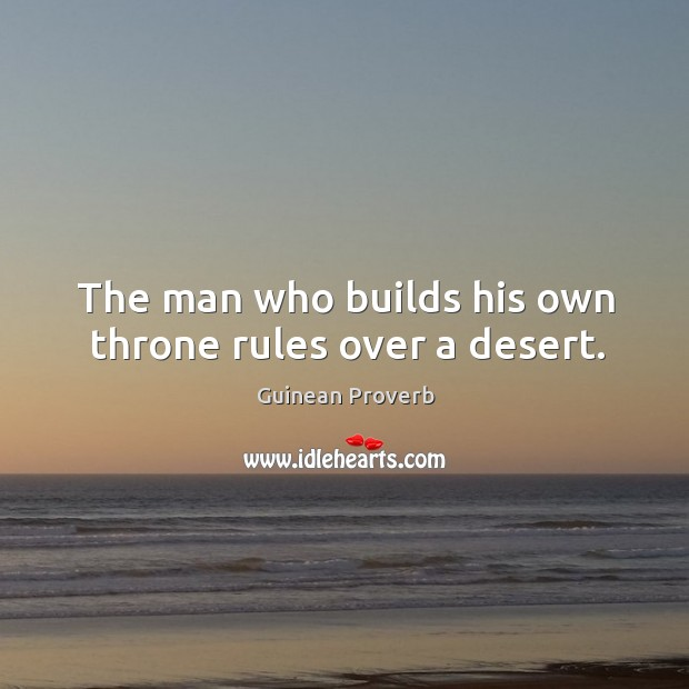 The man who builds his own throne rules over a desert. Guinean Proverbs Image